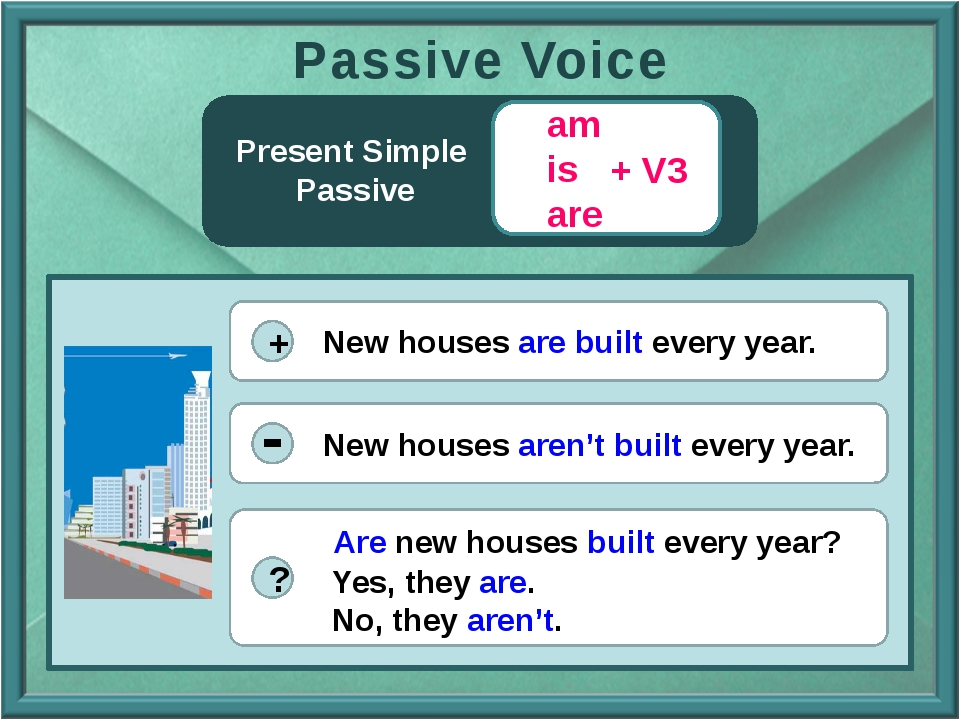 Present Simple Passive + V3 am is are Passive Voice ? + New houses are built...