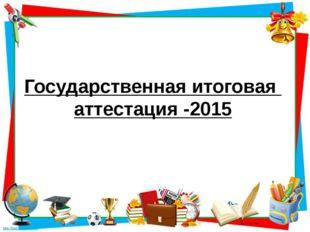 Государственная итоговая аттестация -2015
