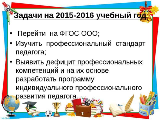 Задачи на 2015-2016 учебный год Перейти на ФГОС ООО; Изучить профессиональный...