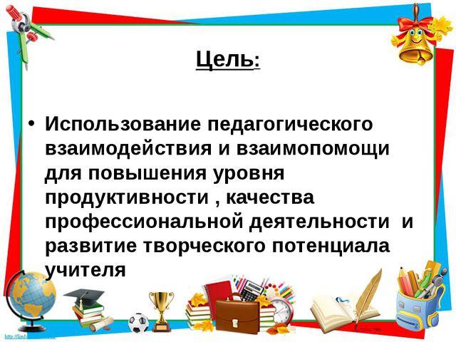 Цель: Использование педагогического взаимодействия и взаимопомощи для повыше...