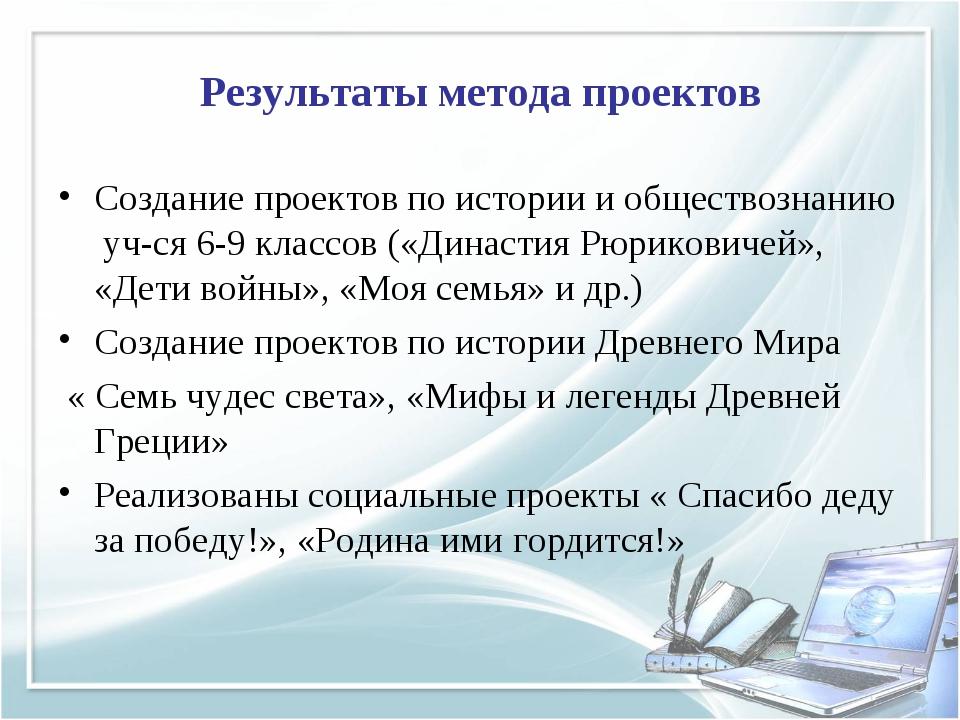 Результаты метода проектов Создание проектов по истории и обществознанию уч-с...