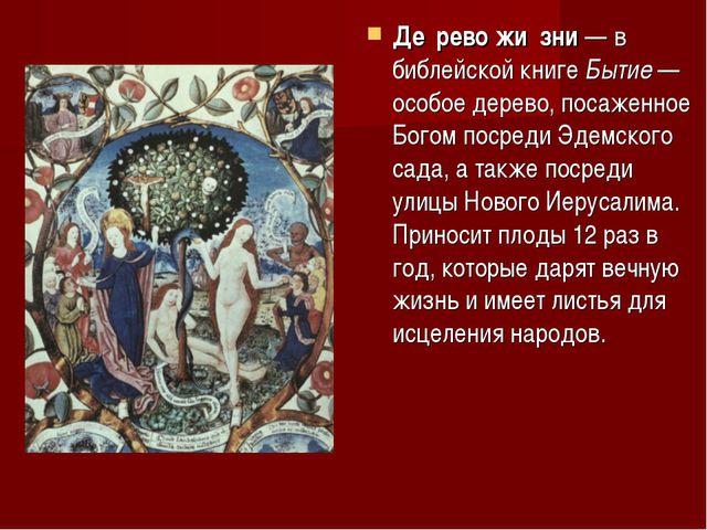 Де́рево жи́зни — в библейской книге Бытие — особое дерево, посаженное Богом п...