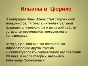 . Ильины в Цюрихе В эмиграции Иван Ильин стал сторонником монархистов, тяго