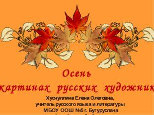 Осень в картинах русских художников Хуснуллина Елена Олеговна, учитель русско