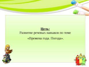 Цель: Развитие речевых навыков по теме «Времена года. Погода».