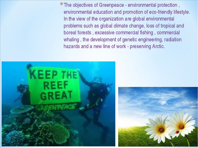 The objectives of Greenpeace - environmental protection , environmental educa...