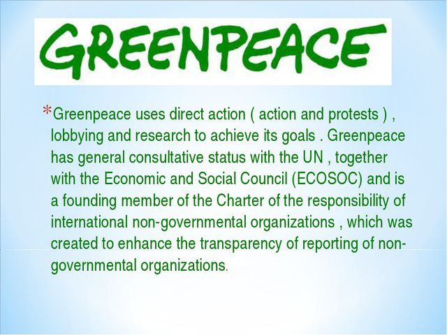 Greenpeace uses direct action ( action and protests ) , lobbying and research...