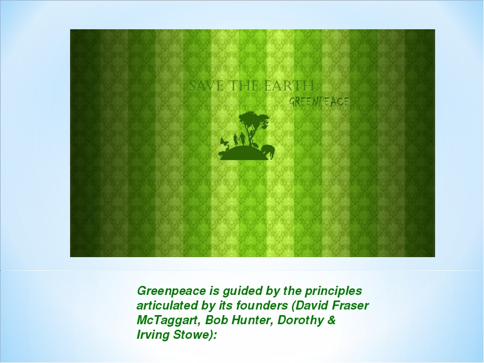 Greenpeace is guided by the principles articulated by its founders (David Fra...