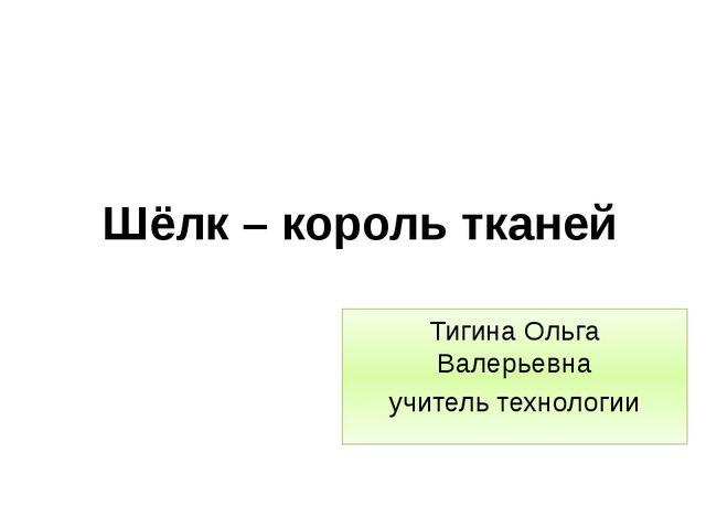 Шёлк – король тканей Тигина Ольга Валерьевна учитель технологии