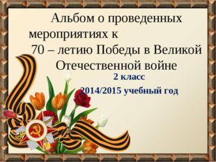 Альбом о проведенных мероприятиях к 70 – летию Победы в Великой Отечественной