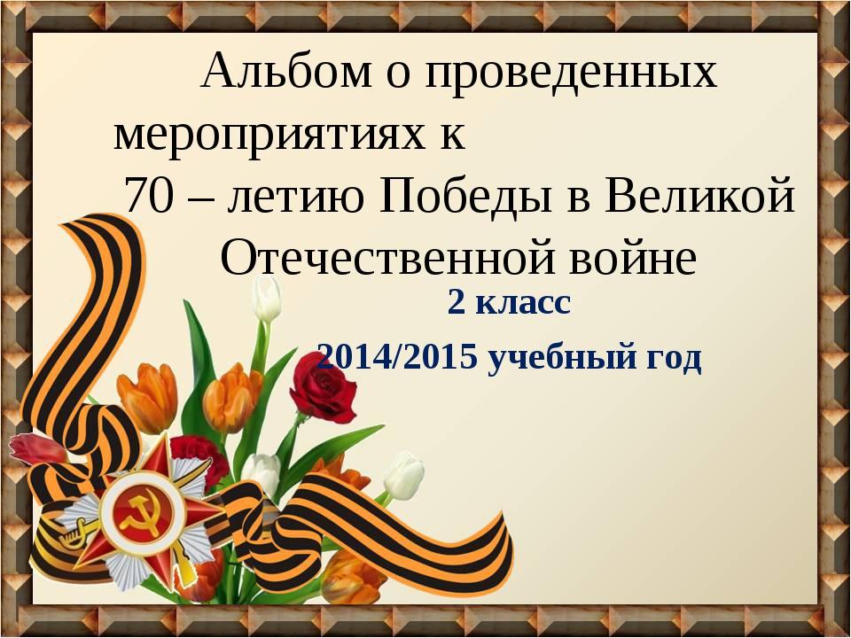 Альбом о проведенных мероприятиях к 70 – летию Победы в Великой Отечественной...