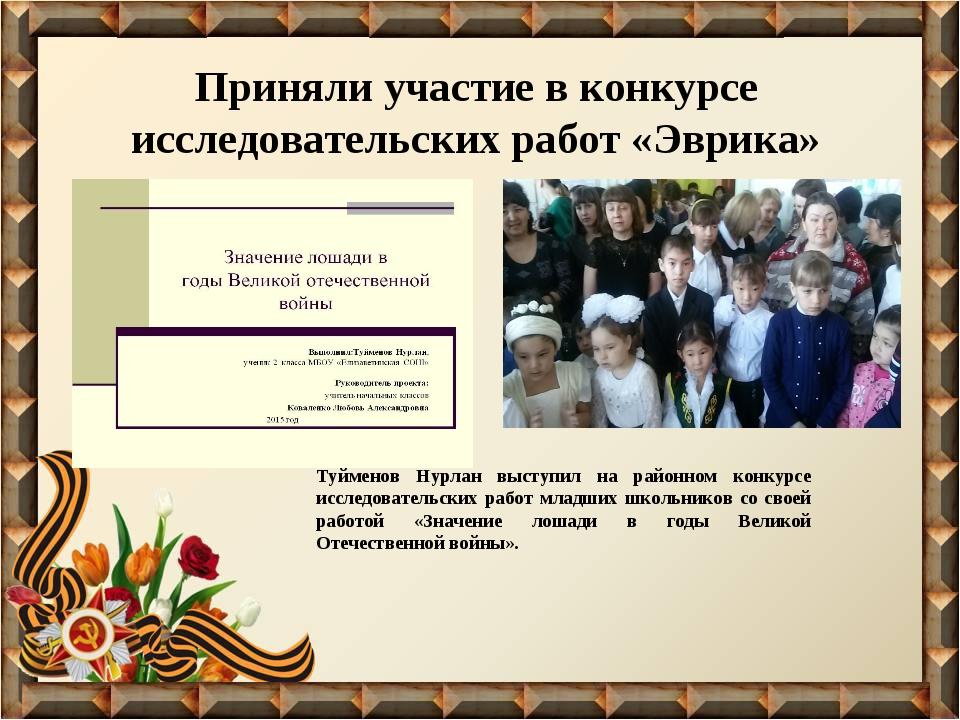 Приняли участие в конкурсе исследовательских работ «Эврика» Туйменов Нурлан в...