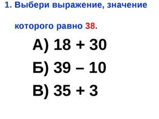1. Выбери выражение, значение которого равно 38. А) 18 + 30 Б) 39 – 10 В) 35