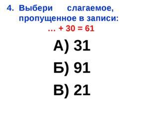 4. Выбери слагаемое, пропущенное в записи: … + 30 = 61 А) 31 Б) 91 В) 21
