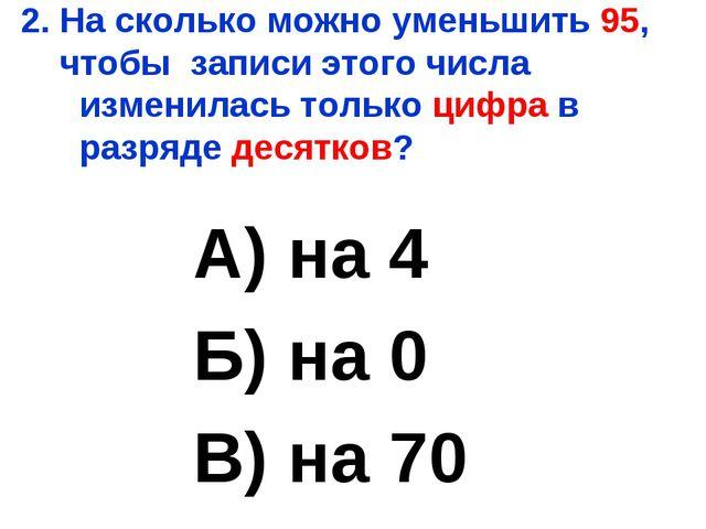 2. На сколько можно уменьшить 95, чтобы записи этого числа изменилась только...