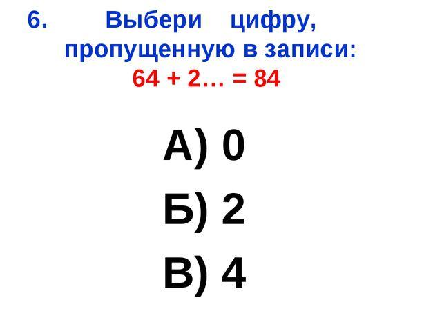 Выбери цифру, пропущенную в записи: 64 + 2… = 84 А) 0 Б) 2 В) 4