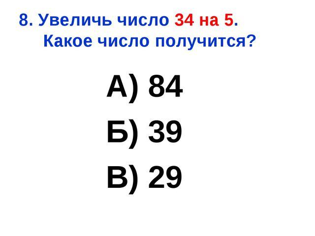 8. Увеличь число 34 на 5. Какое число получится? А) 84 Б) 39 В) 29