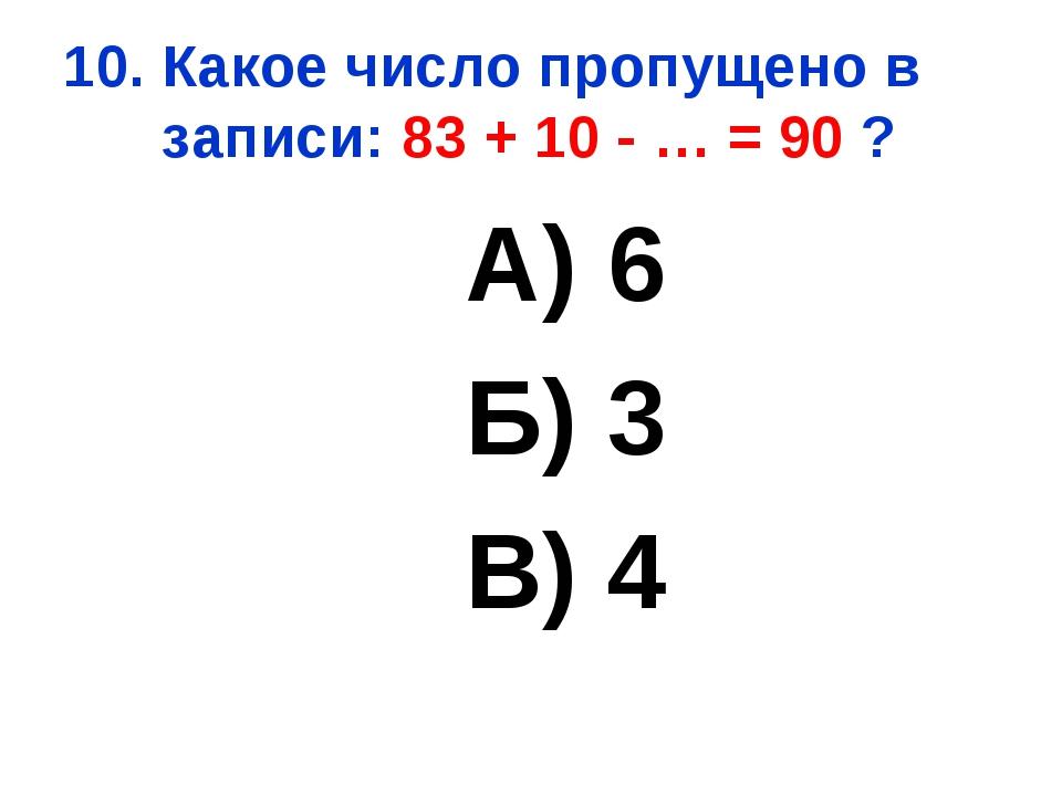 10. Какое число пропущено в записи: 83 + 10 - … = 90 ? А) 6 Б) 3 В) 4
