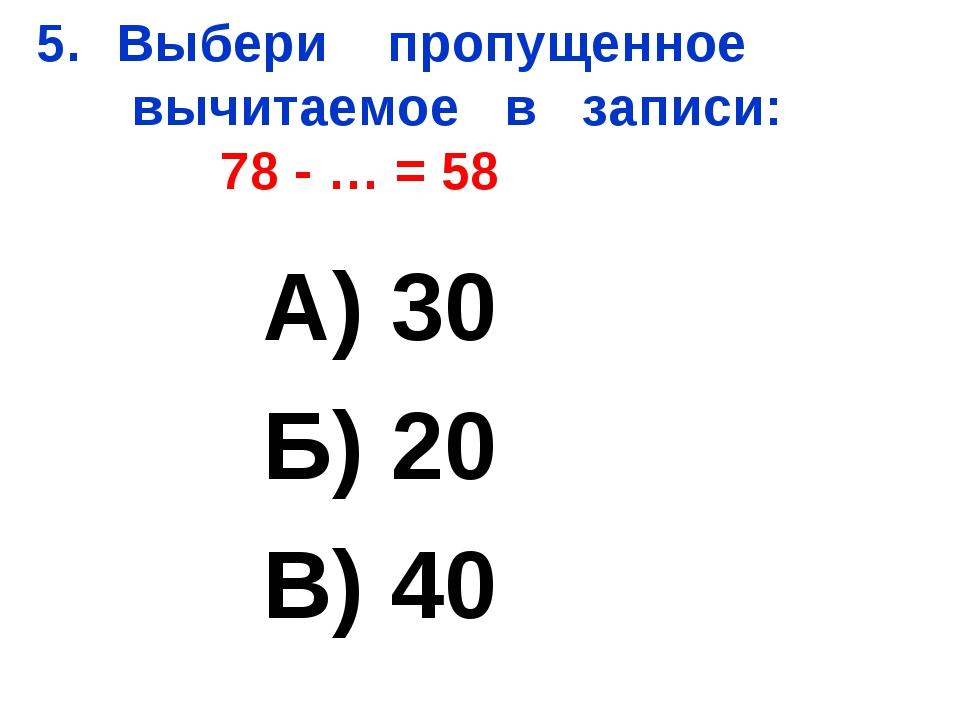 Выбери пропущенное вычитаемое в записи: 78 - … = 58 А) 30 Б) 20 В) 40