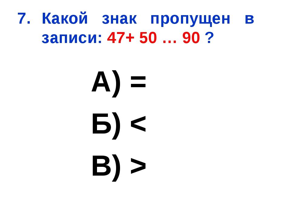 Какой знак пропущен в записи: 47+ 50 … 90 ? А) = Б) < В) >