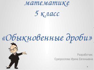Урок-презентация по математике 5 класс «Обыкновенные дроби» Разработчик: Сухо