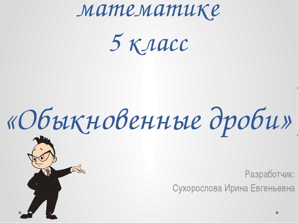 Урок-презентация по математике 5 класс «Обыкновенные дроби» Разработчик: Сухо...