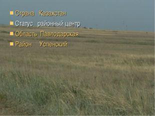 Страна Казахстан Статус районный центр Область Павлодарская Район Успенский