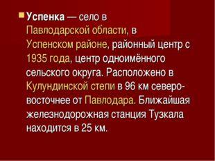 Успенка— село в Павлодарской области, в Успенском районе, районный центр с 1