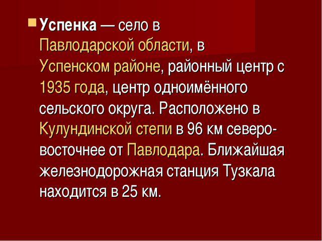 Успенка— село в Павлодарской области, в Успенском районе, районный центр с 1...