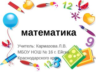 математика Учитель: Кармазова Л.В. МБОУ НОШ № 16 г. Ейска Краснодарского края