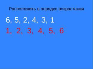 Расположить в порядке возрастания 1, 2, 3, 4, 5, 6 6, 5, 2, 4, 3, 1