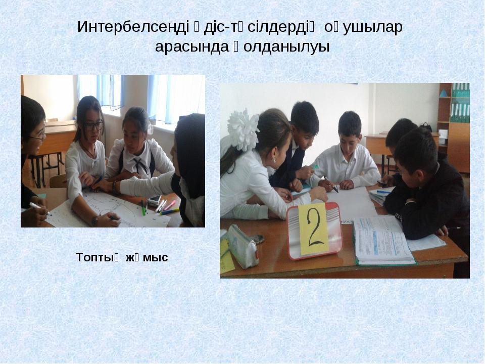 Интербелсенді әдіс-тәсілдердің оқушылар арасында қолданылуы Топтық жұмыс