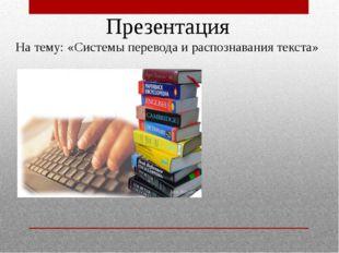 Презентация На тему: «Системы перевода и распознавания текста»