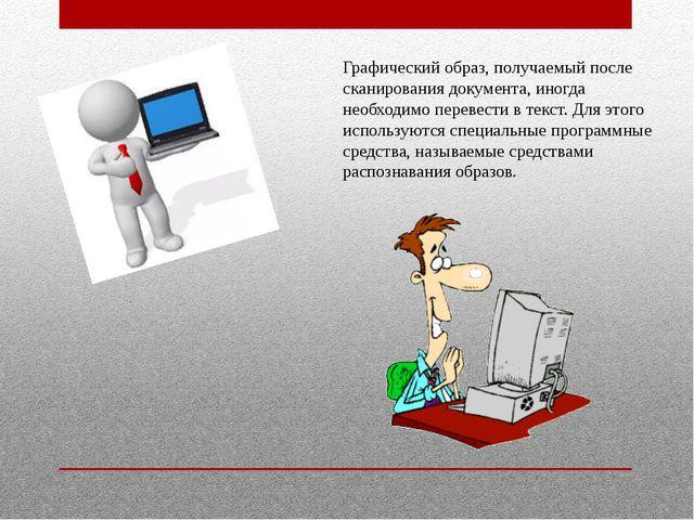 Графический образ, получаемый после сканирования документа, иногда необходимо...