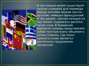В настоящее время существуют тысячи словарей для перевода между сотнями языко