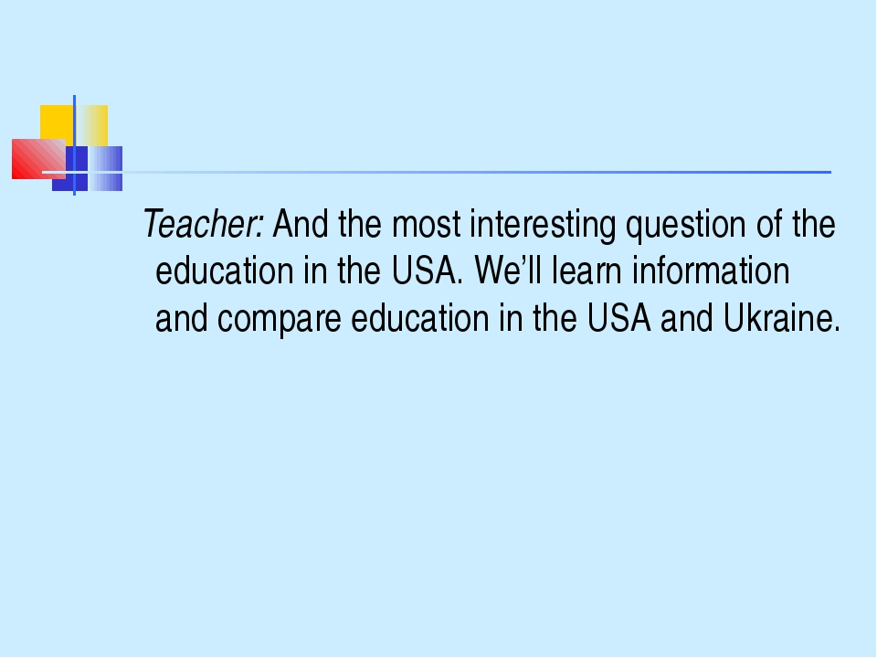 Teacher: And the most interesting question of the education in the USA. We'l...