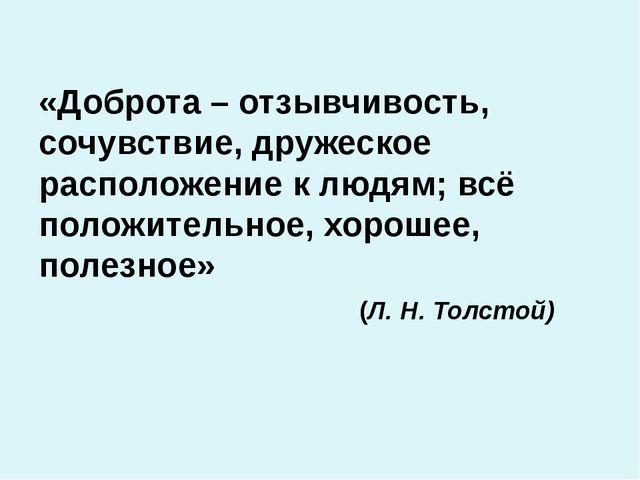 «Доброта – отзывчивость, сочувствие, дружеское расположение к людям;всё пол...