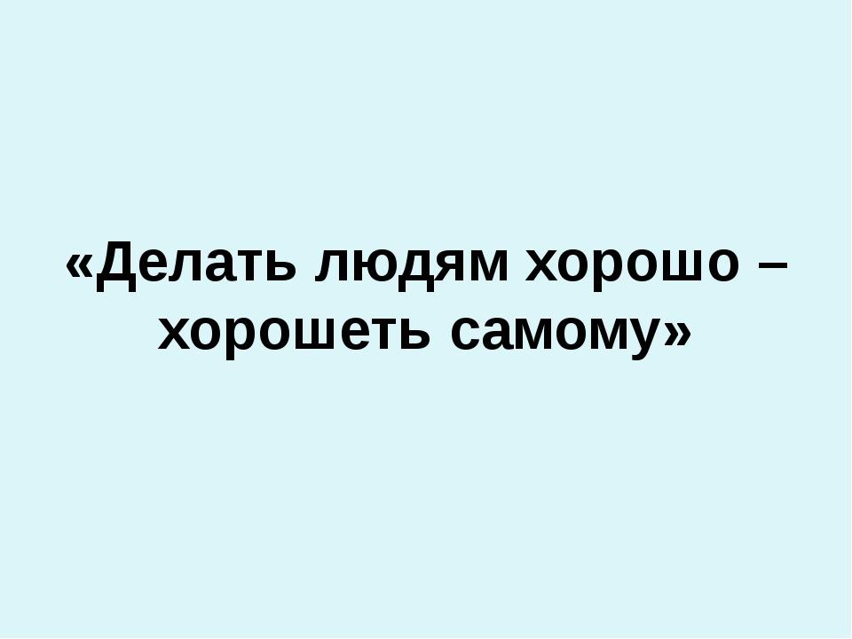 «Делать людям хорошо – хорошеть самому»