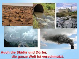 Auch die Städte und Dörfer, die ganze Welt ist verschmutzt.