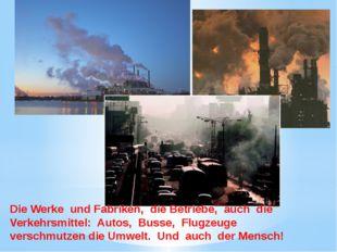 Die Werke und Fabriken, die Betriebe, auch die Verkehrsmittel: Autos, Busse,