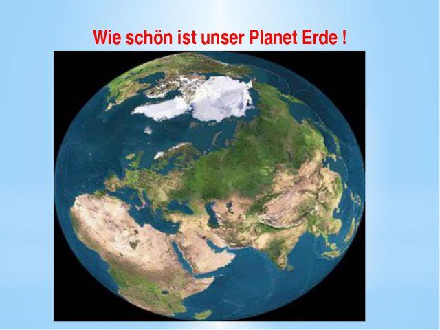 Wie schön ist unser Planet Erde !