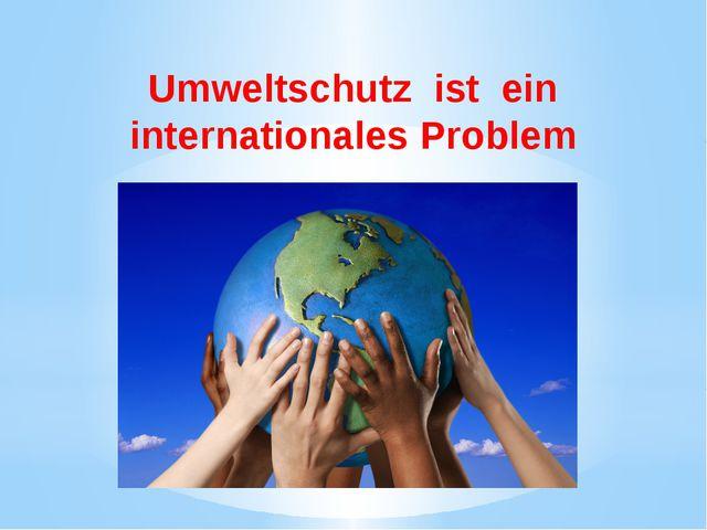 Umweltschutz ist ein internationales Problem