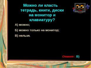 Можно ли класть тетрадь, книги, диски на монитор и клавиатуру? А) можно; Б) м
