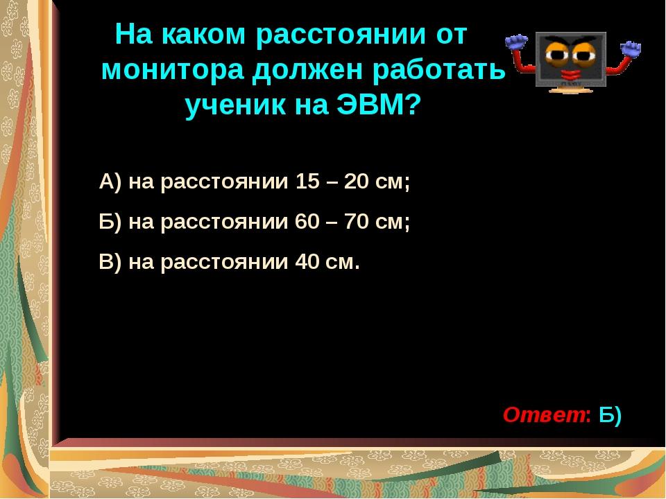 На каком расстоянии от монитора должен работать ученик на ЭВМ? А) на расстоян...