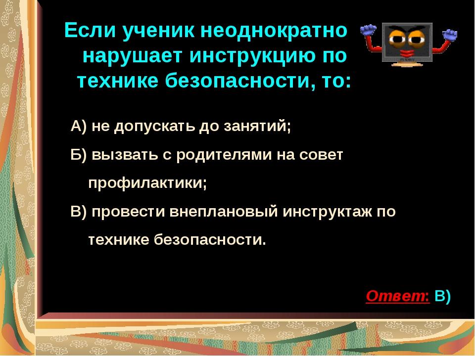 Если ученик неоднократно нарушает инструкцию по технике безопасности, то: А)...