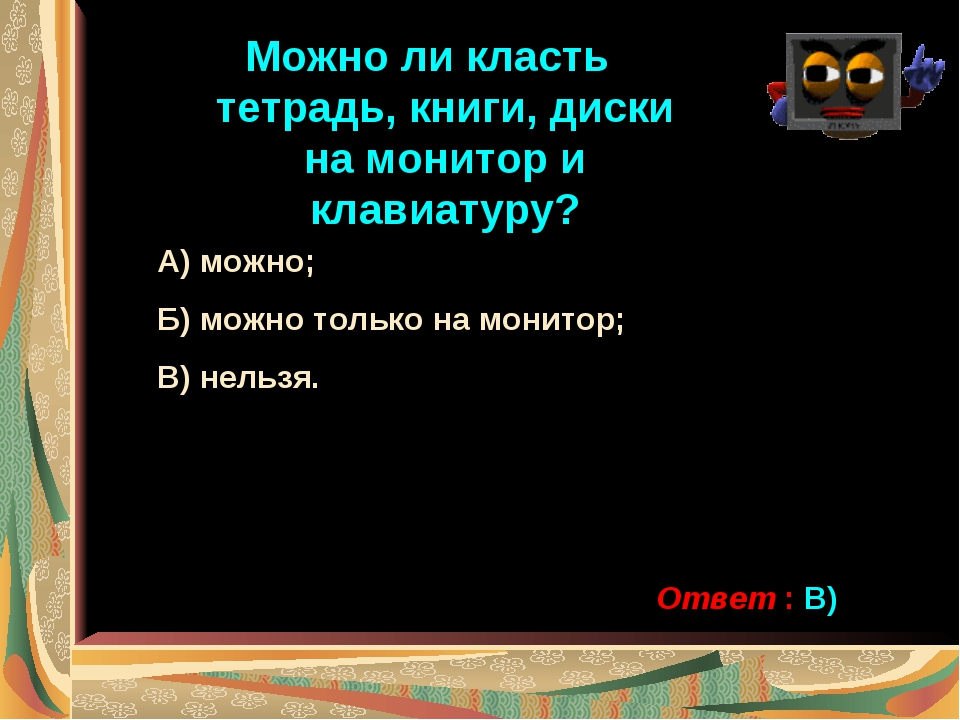 Можно ли класть тетрадь, книги, диски на монитор и клавиатуру? А) можно; Б) м...