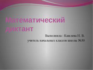 Математический диктант Выполнила : Кашлева Н. В. учитель начальных классов шк