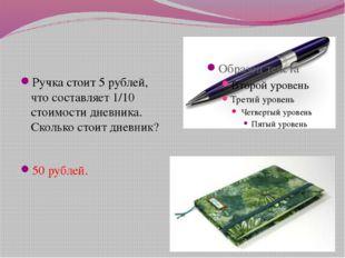 Ручка стоит 5 рублей, что составляет 1/10 стоимости дневника. Сколько стоит д