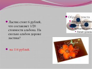 Ластик стоит 6 рублей, что составляет 1/20 стоимости альбома. На сколько аль
