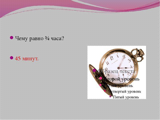 Чему равно ¾ часа? 45 минут.